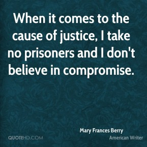 Mary Frances Berry - When it comes to the cause of justice, I take no prisoners and I don't believe in compromise.