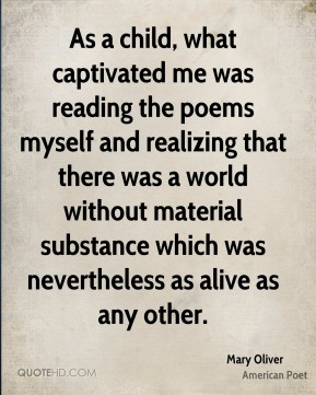 Mary Oliver - As a child, what captivated me was reading the poems myself and realizing that there was a world without material substance which was nevertheless as alive as any other.