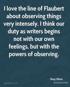 I love the line of Flaubert about observing things very intensely. I think our duty as writers begins not with our own feelings, but with the powers of observing.