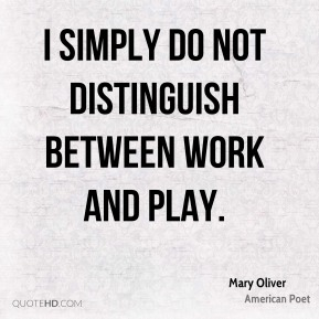 I simply do not distinguish between work and play.