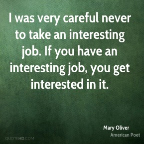 I was very careful never to take an interesting job. If you have an interesting job, you get interested in it.