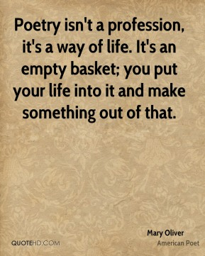 Mary Oliver - Poetry isn't a profession, it's a way of life. It's an empty basket; you put your life into it and make something out of that.