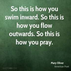 Mary Oliver - So this is how you swim inward. So this is how you flow outwards. So this is how you pray.