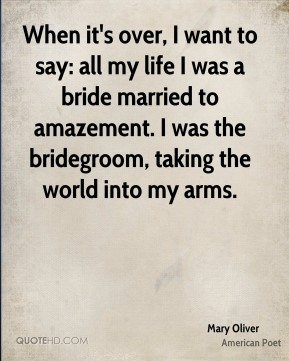 Mary Oliver - When it's over, I want to say: all my life I was a bride married to amazement. I was the bridegroom, taking the world into my arms.