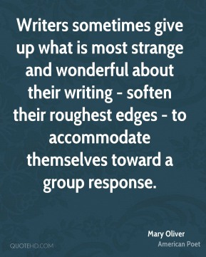Writers sometimes give up what is most strange and wonderful about their writing - soften their roughest edges - to accommodate themselves toward a group response.