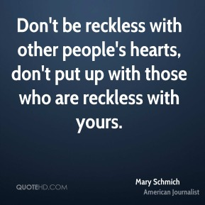 Don't be reckless with other people's hearts, don't put up with those who are reckless with yours.
