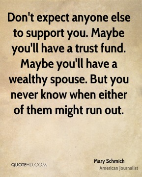 Mary Schmich - Don't expect anyone else to support you. Maybe you'll have a trust fund. Maybe you'll have a wealthy spouse. But you never know when either of them might run out.