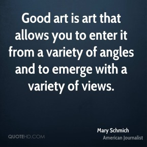 Mary Schmich - Good art is art that allows you to enter it from a variety of angles and to emerge with a variety of views.