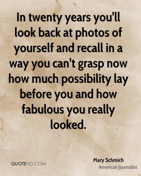 Mary Schmich - In twenty years you'll look back at photos of yourself and recall in a way you can't grasp now how much possibility lay before you and how fabulous you really looked.