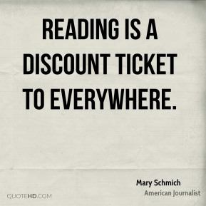 Mary Schmich - Reading is a discount ticket to everywhere.
