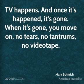 TV happens. And once it's happened, it's gone. When it's gone, you move on, no tears, no tantrums, no videotape.