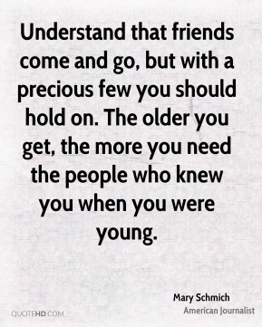 Mary Schmich - Understand that friends come and go, but with a precious few you should hold on. The older you get, the more you need the people who knew you when you were young.
