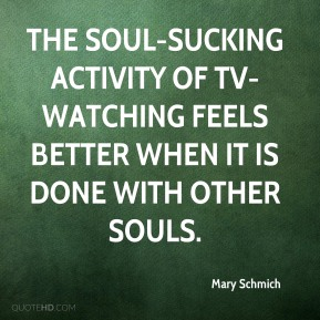 Mary Schmich  - The soul-sucking activity of TV-watching feels better when it is done with other souls.