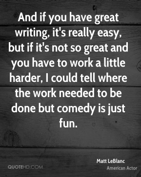 And if you have great writing, it's really easy, but if it's not so great and you have to work a little harder, I could tell where the work needed to be done but comedy is just fun.