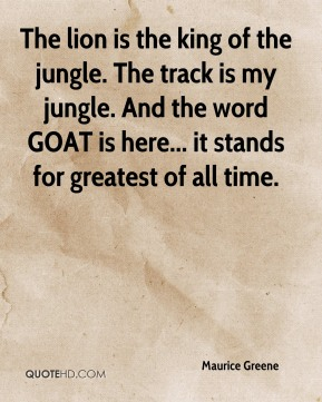 Maurice Greene  - The lion is the king of the jungle. The track is my jungle. And the word GOAT is here... it stands for greatest of all time.