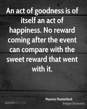 An act of goodness is of itself an act of happiness. No reward coming after the event can compare with the sweet reward that went with it.