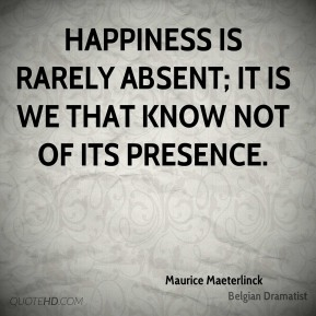Maurice Maeterlinck - Happiness is rarely absent; it is we that know not of its presence.