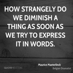 How strangely do we diminish a thing as soon as we try to express it in words.