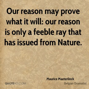 Maurice Maeterlinck - Our reason may prove what it will: our reason is only a feeble ray that has issued from Nature.