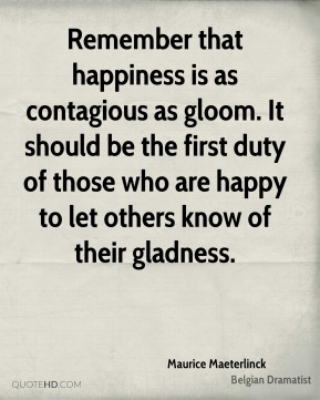 Remember that happiness is as contagious as gloom. It should be the first duty of those who are happy to let others know of their gladness.