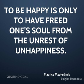 Maurice Maeterlinck - To be happy is only to have freed one's soul from the unrest of unhappiness.
