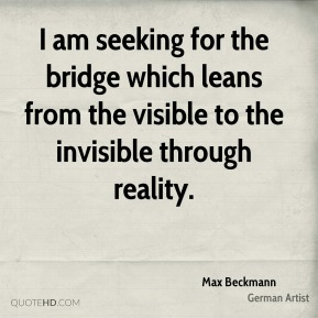 I am seeking for the bridge which leans from the visible to the invisible through reality.