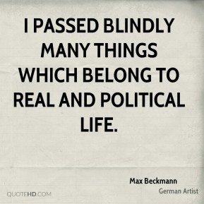 I passed blindly many things which belong to real and political life.