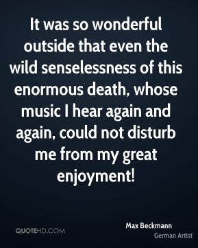 It was so wonderful outside that even the wild senselessness of this enormous death, whose music I hear again and again, could not disturb me from my great enjoyment!