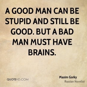 Maxim Gorky - A good man can be stupid and still be good. But a bad man must have brains.