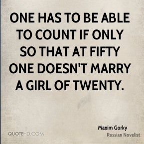 Maxim Gorky - One has to be able to count if only so that at fifty one doesn't marry a girl of twenty.