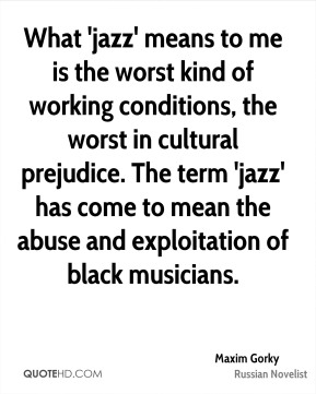 Maxim Gorky - What 'jazz' means to me is the worst kind of working conditions, the worst in cultural prejudice. The term 'jazz' has come to mean the abuse and exploitation of black musicians.