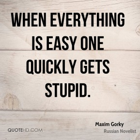 When everything is easy one quickly gets stupid.
