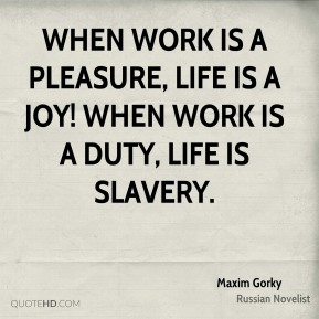 Maxim Gorky - When work is a pleasure, life is a joy! When work is a duty, life is slavery.