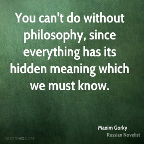 You can't do without philosophy, since everything has its hidden meaning which we must know.