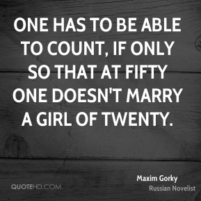 Maxim Gorky  - One has to be able to count, if only so that at fifty one doesn't marry a girl of twenty.