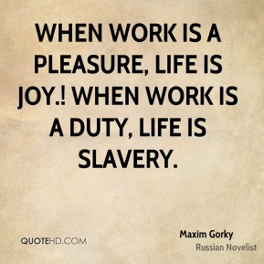 Maxim Gorky  - When work is a pleasure, life is joy.! When work is a duty, life is slavery.