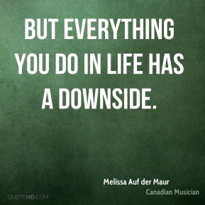 Melissa Auf der Maur - But everything you do in life has a downside.