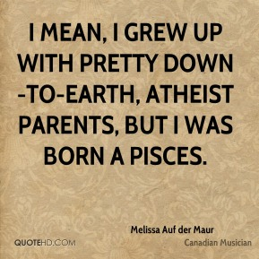 Melissa Auf der Maur - I mean, I grew up with pretty down-to-earth, atheist parents, but I was born a Pisces.