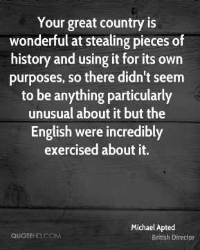 Your great country is wonderful at stealing pieces of history and using it for its own purposes, so there didn't seem to be anything particularly unusual about it but the English were incredibly exercised about it.
