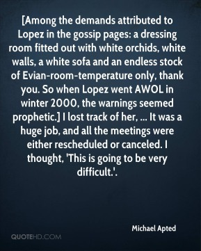 Michael Apted  - [Among the demands attributed to Lopez in the gossip pages: a dressing room fitted out with white orchids, white walls, a white sofa and an endless stock of Evian-room-temperature only, thank you. So when Lopez went AWOL in winter 2000, the warnings seemed prophetic.] I lost track of her, ... It was a huge job, and all the meetings were either rescheduled or canceled. I thought, 'This is going to be very difficult.'.