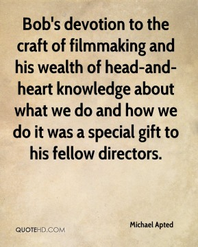 Michael Apted  - Bob's devotion to the craft of filmmaking and his wealth of head-and-heart knowledge about what we do and how we do it was a special gift to his fellow directors.