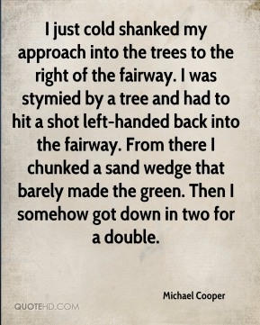 Michael Cooper  - I just cold shanked my approach into the trees to the right of the fairway. I was stymied by a tree and had to hit a shot left-handed back into the fairway. From there I chunked a sand wedge that barely made the green. Then I somehow got down in two for a double.