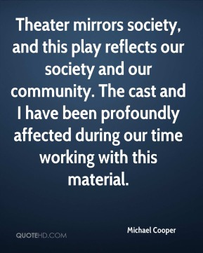 Michael Cooper  - Theater mirrors society, and this play reflects our society and our community. The cast and I have been profoundly affected during our time working with this material.