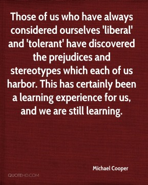 Michael Cooper  - Those of us who have always considered ourselves 'liberal' and 'tolerant' have discovered the prejudices and stereotypes which each of us harbor. This has certainly been a learning experience for us, and we are still learning.