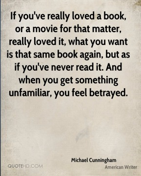 Michael Cunningham - If you've really loved a book, or a movie for that matter, really loved it, what you want is that same book again, but as if you've never read it. And when you get something unfamiliar, you feel betrayed.