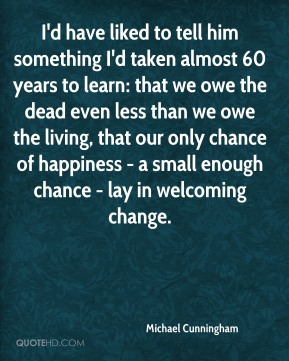 Michael Cunningham  - I'd have liked to tell him something I'd taken almost 60 years to learn: that we owe the dead even less than we owe the living, that our only chance of happiness - a small enough chance - lay in welcoming change.