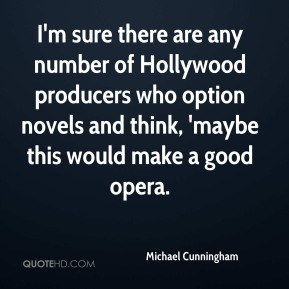 Michael Cunningham  - I'm sure there are any number of Hollywood producers who option novels and think, 'maybe this would make a good opera.