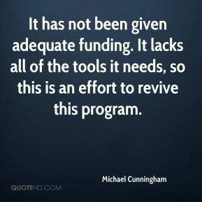 Michael Cunningham  - It has not been given adequate funding. It lacks all of the tools it needs, so this is an effort to revive this program.