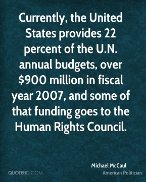Currently, the United States provides 22 percent of the U.N. annual budgets, over $900 million in fiscal year 2007, and some of that funding goes to the Human Rights Council.