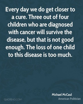 Every day we do get closer to a cure. Three out of four children who are diagnosed with cancer will survive the disease, but that is not good enough. The loss of one child to this disease is too much.